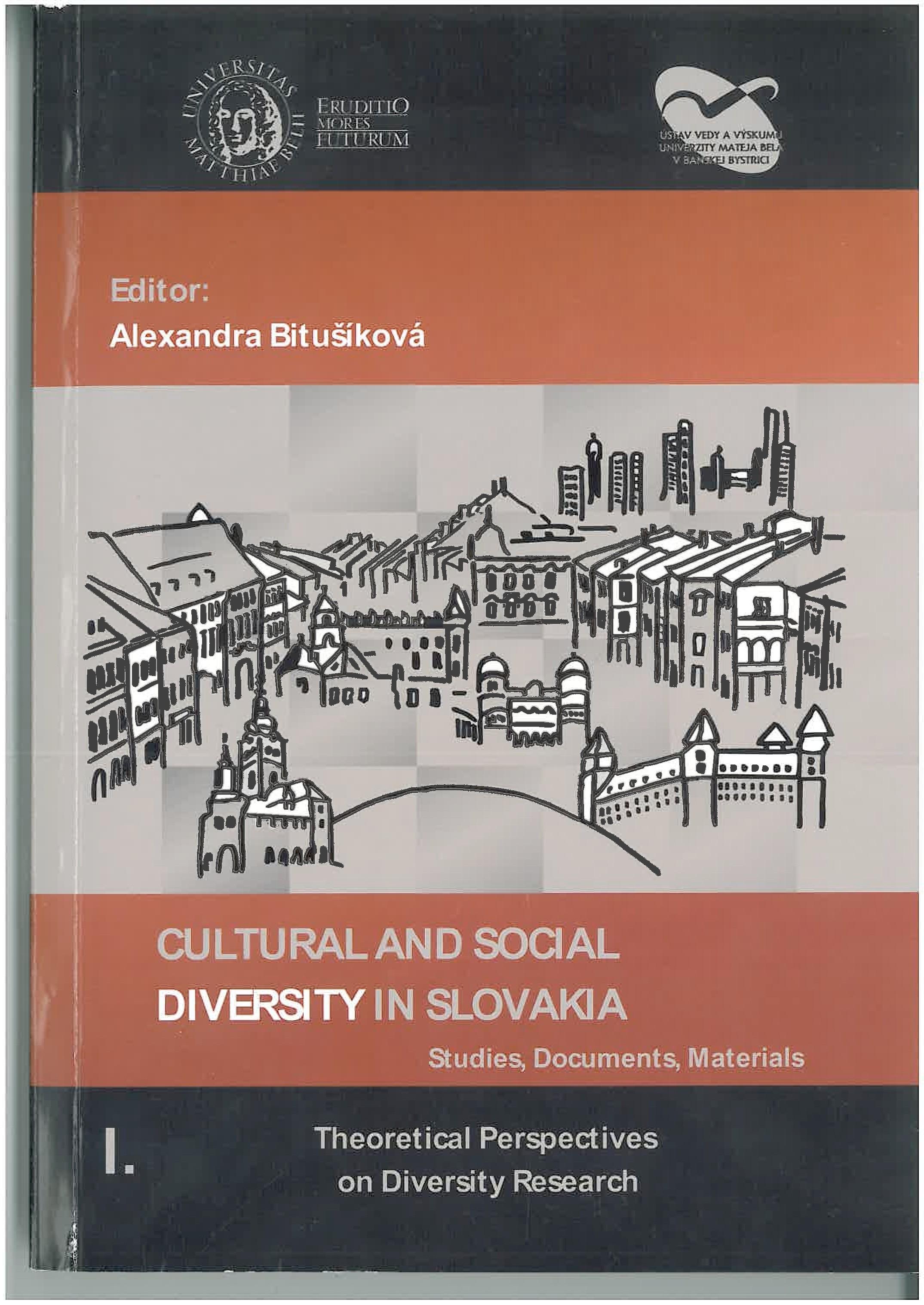 Kultúrna a sociálna diverzita na Slovensku Štúdie, dokumenty, materiály I. Teoretické východiská k štúdiu diverzity CULTURAL AND SOCIAL DOVERSITY IN SLOVAKIA Studies, Documents, Materials I. Theoretical Perspectives on Diversity Research