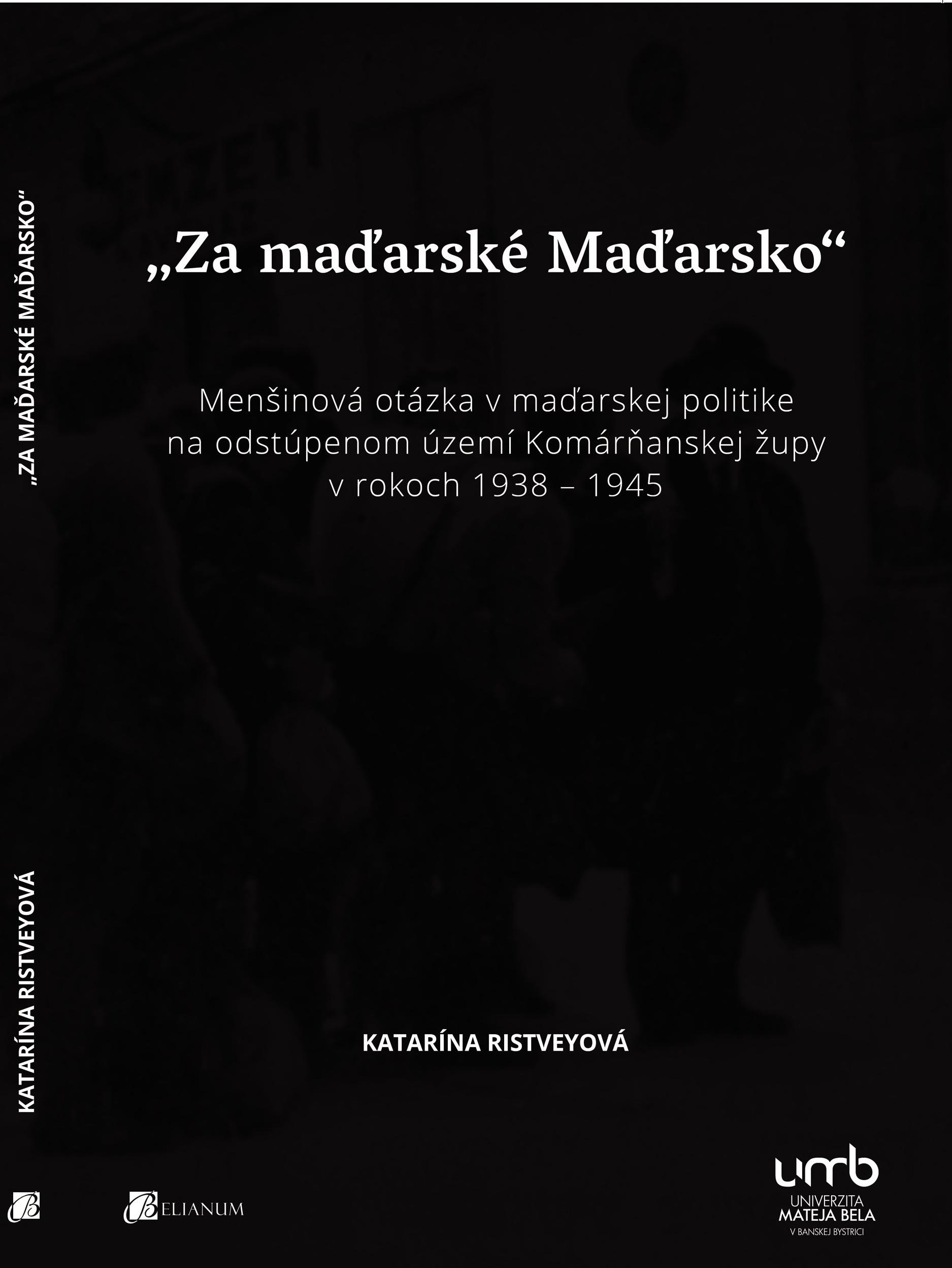 """""""Za maďarské Maďarsko"""" Menšinová otázka v maďarskej politike na odstúpenom území Komárňanskej župy v rokoch 1938 – 1945"""